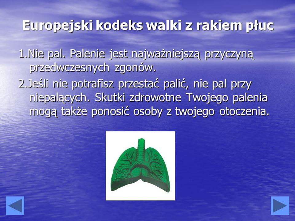 Europejski kodeks walki z rakiem płuc 1.Nie pal. Palenie jest najważniejszą przyczyną przedwczesnych zgonów. 2.Jeśli nie potrafisz przestać palić, nie