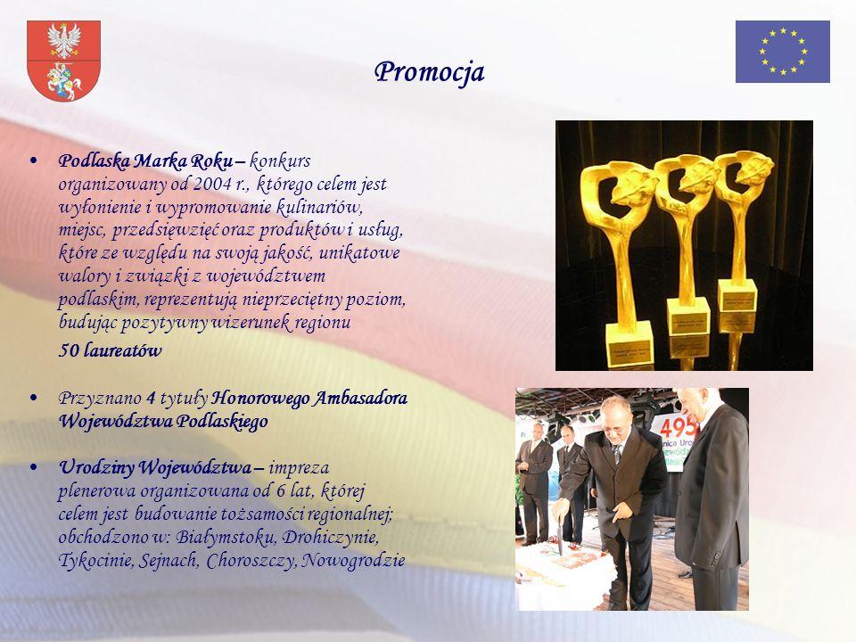 Podlaska Marka Roku – konkurs organizowany od 2004 r., którego celem jest wyłonienie i wypromowanie kulinariów, miejsc, przedsięwzięć oraz produktów i usług, które ze względu na swoją jakość, unikatowe walory i związki z województwem podlaskim, reprezentują nieprzeciętny poziom, budując pozytywny wizerunek regionu 50 laureatów Przyznano 4 tytuły Honorowego Ambasadora Województwa Podlaskiego Urodziny Województwa – impreza plenerowa organizowana od 6 lat, której celem jest budowanie tożsamości regionalnej; obchodzono w: Białymstoku, Drohiczynie, Tykocinie, Sejnach, Choroszczy, Nowogrodzie Promocja