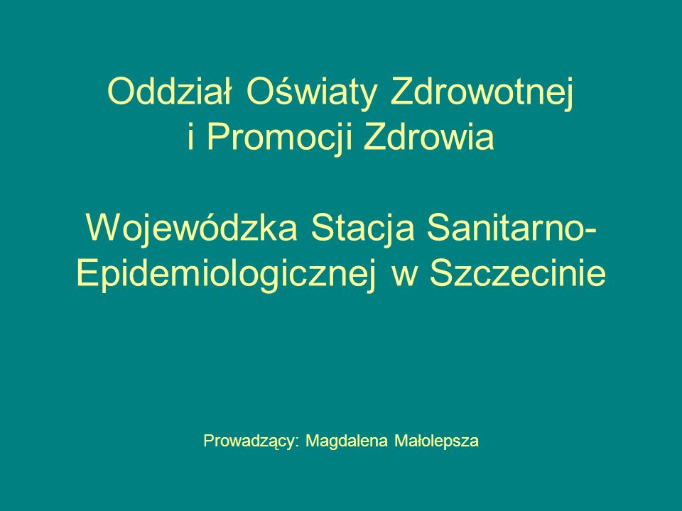 Oddział Oświaty Zdrowotnej i Promocji Zdrowia Wojewódzka Stacja Sanitarno- Epidemiologicznej w Szczecinie Prowadzący: Magdalena Małolepsza