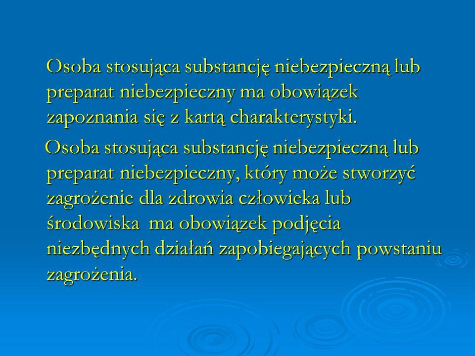 Osoba stosująca substancję niebezpieczną lub preparat niebezpieczny ma obowiązek zapoznania się z kartą charakterystyki. Osoba stosująca substancję ni