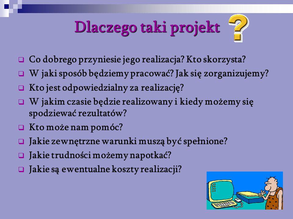 Dlaczego taki projekt Co dobrego przyniesie jego realizacja? Kto skorzysta? W jaki sposób będziemy pracować? Jak się zorganizujemy? Kto jest odpowiedz