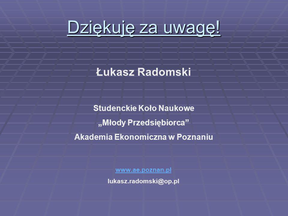 Dziękuję za uwagę! Łukasz Radomski Studenckie Koło Naukowe Młody Przedsiębiorca Akademia Ekonomiczna w Poznaniu www.ae.poznan.pl lukasz.radomski@op.pl