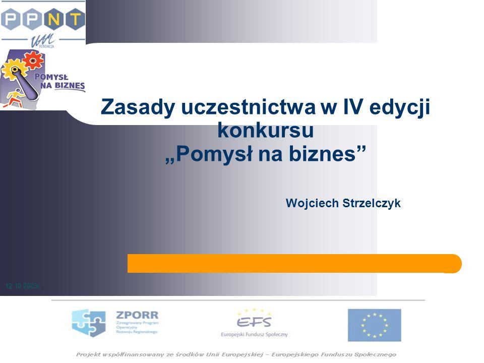 Zasady uczestnictwa w IV edycji konkursu Pomysł na biznes Wojciech Strzelczyk 12.10.2005r.