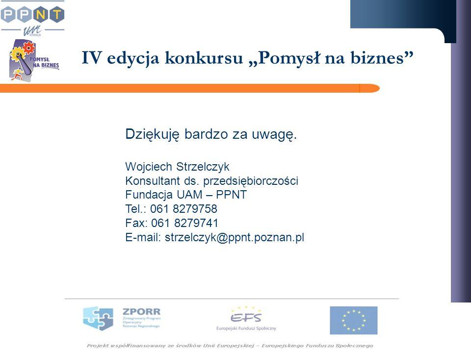 IV edycja konkursu Pomysł na biznes Dziękuję bardzo za uwagę. Wojciech Strzelczyk Konsultant ds. przedsiębiorczości Fundacja UAM – PPNT Tel.: 061 8279