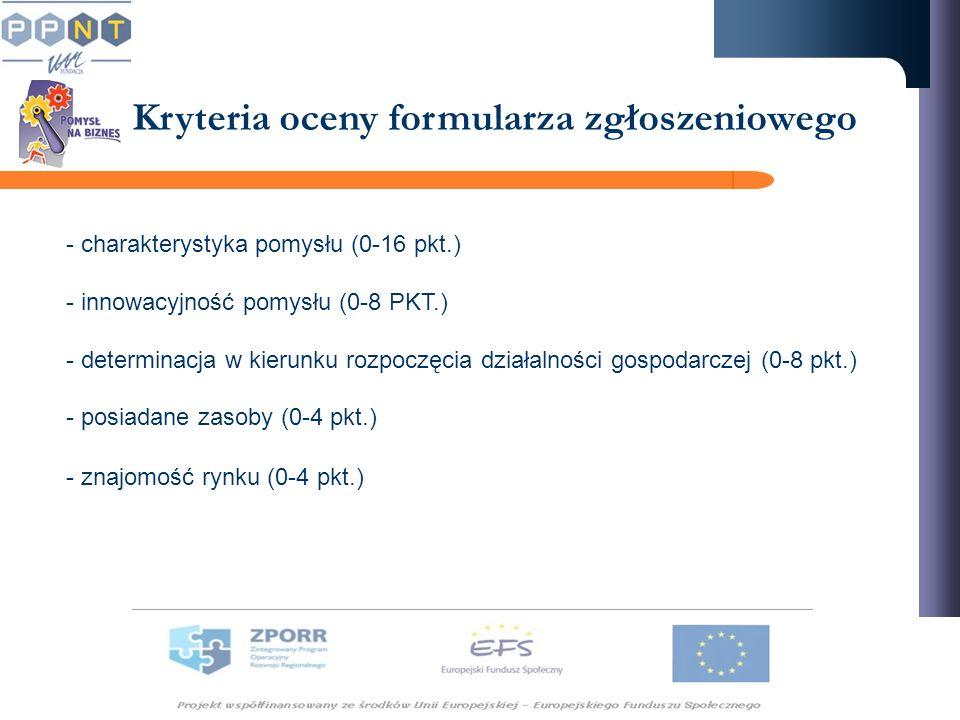 Kryteria oceny formularza zgłoszeniowego - charakterystyka pomysłu (0-16 pkt.) - innowacyjność pomysłu (0-8 PKT.) - determinacja w kierunku rozpoczęcia działalności gospodarczej (0-8 pkt.) - posiadane zasoby (0-4 pkt.) - znajomość rynku (0-4 pkt.)