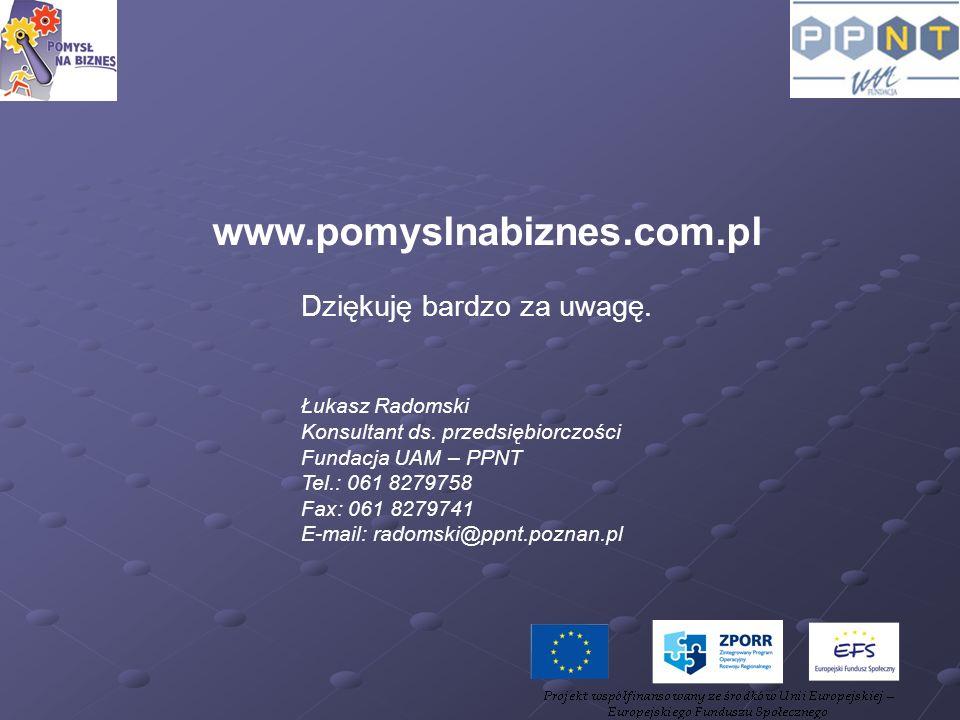 www.pomyslnabiznes.com.pl Dziękuję bardzo za uwagę. Łukasz Radomski Konsultant ds. przedsiębiorczości Fundacja UAM – PPNT Tel.: 061 8279758 Fax: 061 8