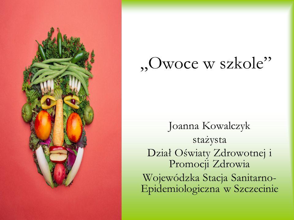 Owoce w szkole Joanna Kowalczyk stażysta Dział Oświaty Zdrowotnej i Promocji Zdrowia Wojewódzka Stacja Sanitarno- Epidemiologiczna w Szczecinie