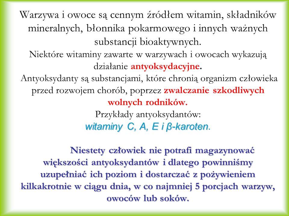 witaminy C, A, E i β-karoten Niestety człowiek nie potrafi magazynować większości antyoksydantów i dlatego powinniśmy uzupełniać ich poziom i dostarczać z pożywieniem kilkakrotnie w ciągu dnia, w co najmniej 5 porcjach warzyw, owoców lub soków.