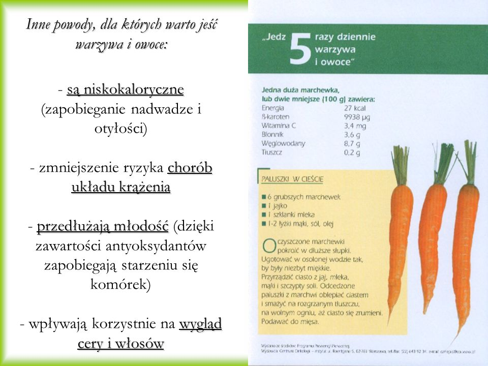Inne powody, dla których warto jeść warzywa i owoce: są niskokaloryczne chorób układu krążenia przedłużają młodość wygląd cery i włosów Inne powody, dla których warto jeść warzywa i owoce: - są niskokaloryczne (zapobieganie nadwadze i otyłości) - zmniejszenie ryzyka chorób układu krążenia - przedłużają młodość (dzięki zawartości antyoksydantów zapobiegają starzeniu się komórek) - wpływają korzystnie na wygląd cery i włosów