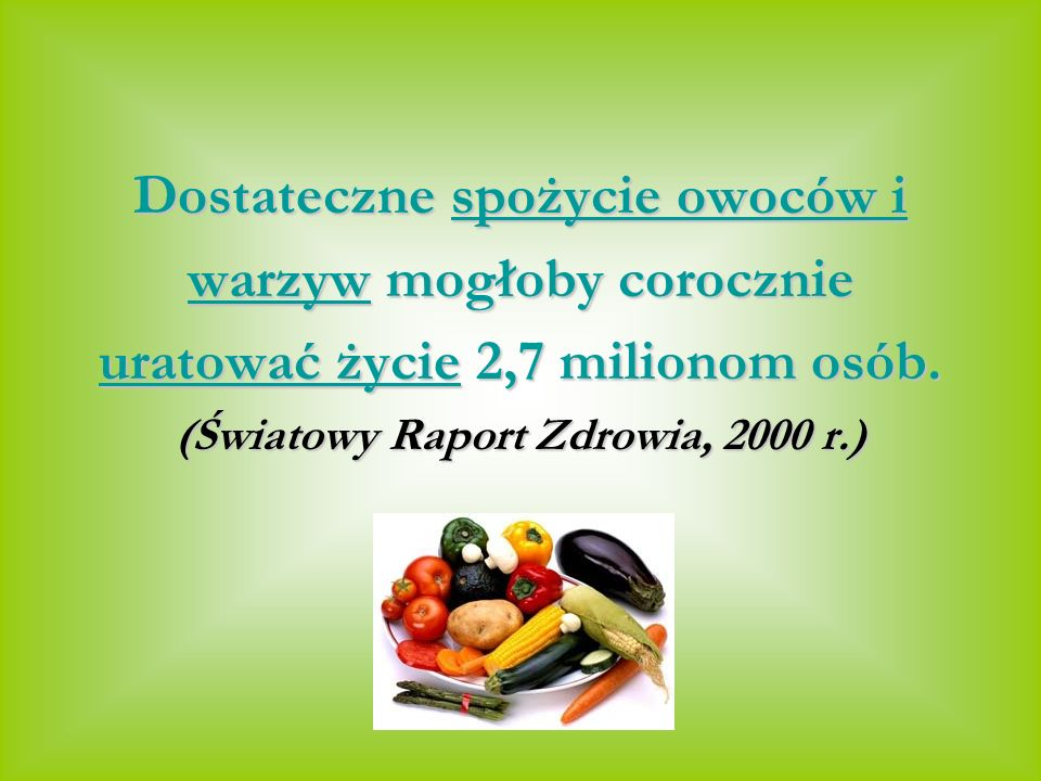 Dostateczne spożycie owoców i warzyw mogłoby corocznie uratować życie 2,7 milionom osób. (Światowy Raport Zdrowia, 2000 r.)