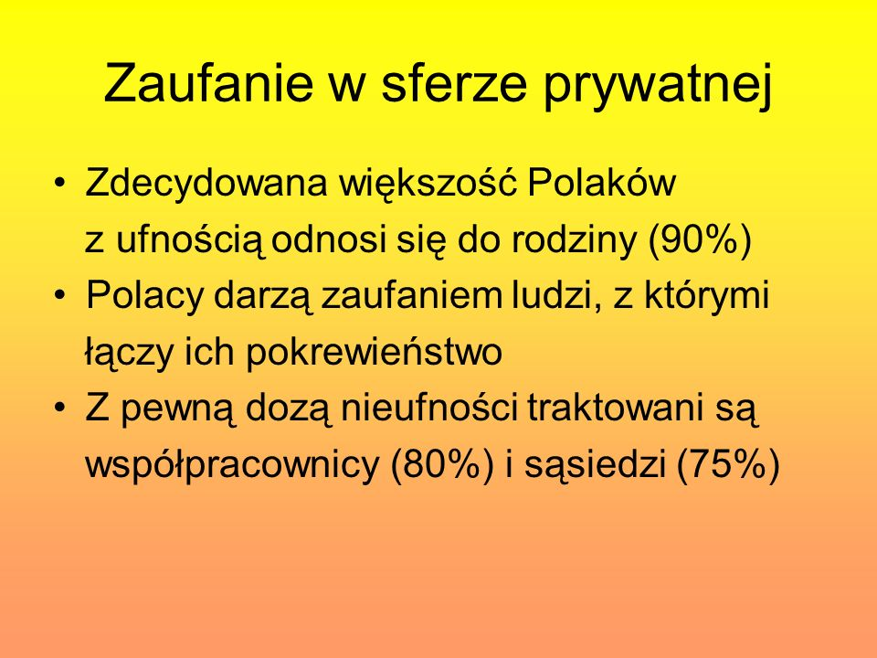Zaufanie w sferze prywatnej Zdecydowana większość Polaków z ufnością odnosi się do rodziny (90%) Polacy darzą zaufaniem ludzi, z którymi łączy ich pok