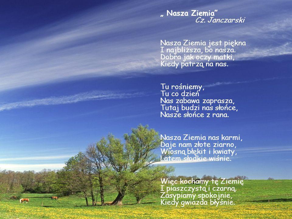 Nasza Ziemia Cz. Janczarski Nasza Ziemia jest piękna I najbliższa, bo nasza. Dobra jak oczy matki, Kiedy patrzą na nas. Tu rośniemy, Tu co dzień Nas z