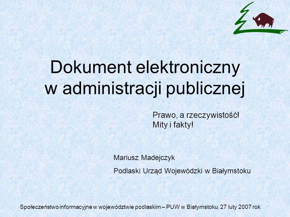 Dokument elektroniczny w administracji publicznej Mariusz Madejczyk Podlaski Urząd Wojewódzki w Białymstoku Prawo, a rzeczywistość.