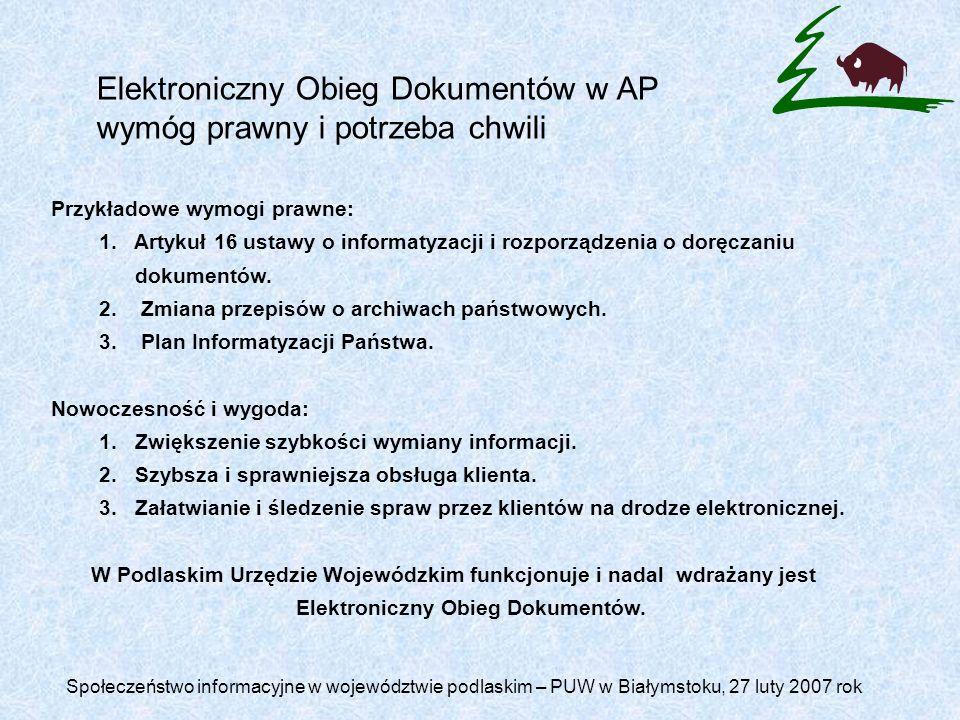 Elektroniczny Obieg Dokumentów w AP wymóg prawny i potrzeba chwili Społeczeństwo informacyjne w województwie podlaskim – PUW w Białymstoku, 27 luty 2007 rok Przykładowe wymogi prawne: 1.