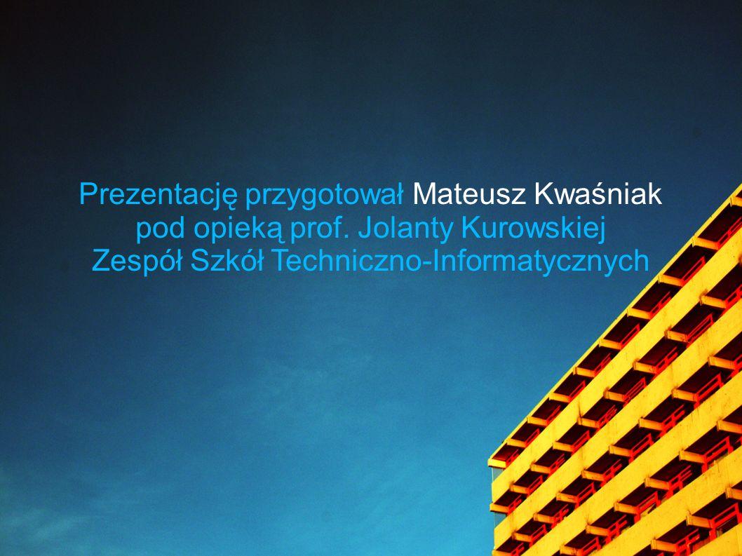 Prezentację przygotował Mateusz Kwaśniak pod opieką prof. Jolanty Kurowskiej Zespół Szkół Techniczno-Informatycznych