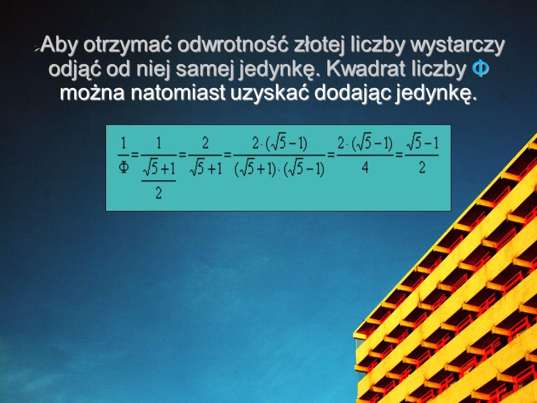 Aby otrzymać odwrotność złotej liczby wystarczy odjąć od niej samej jedynkę. Kwadrat liczby Φ można natomiast uzyskać dodając jedynkę. Aby otrzymać od