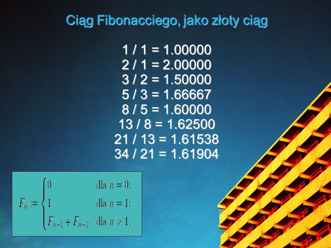 Ciąg Fibonacciego, jako złoty ciąg 1 / 1 = 1.00000 2 / 1 = 2.00000 3 / 2 = 1.50000 5 / 3 = 1.66667 8 / 5 = 1.60000 13 / 8 = 1.62500 21 / 13 = 1.61538