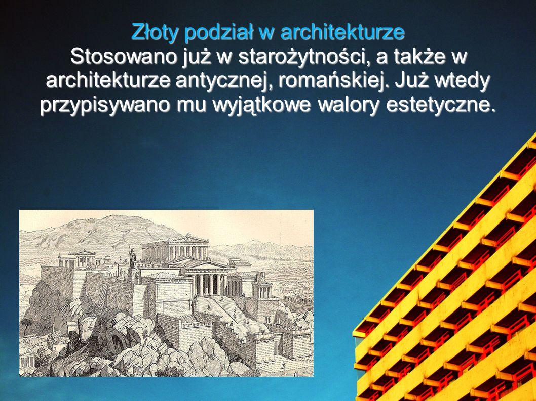 Złoty podział w architekturze Stosowano już w starożytności, a także w architekturze antycznej, romańskiej. Już wtedy przypisywano mu wyjątkowe walory