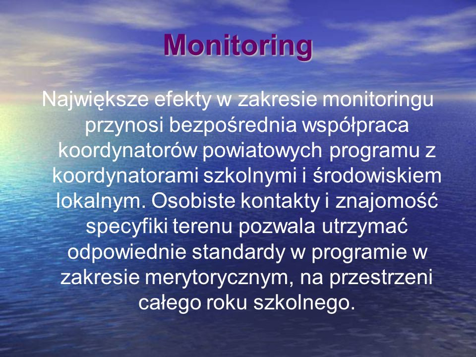 Monitoring Największe efekty w zakresie monitoringu przynosi bezpośrednia współpraca koordynatorów powiatowych programu z koordynatorami szkolnymi i ś