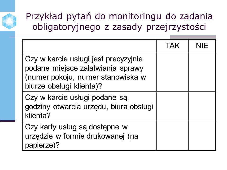 Przykład pytań do monitoringu do zadania obligatoryjnego z zasady przejrzystości TAKNIE Czy w karcie usługi jest precyzyjnie podane miejsce załatwiania sprawy (numer pokoju, numer stanowiska w biurze obsługi klienta).