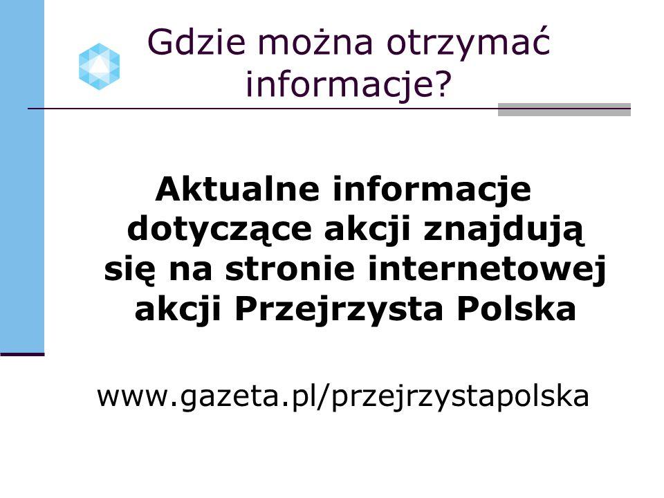 Gdzie można otrzymać informacje? Aktualne informacje dotyczące akcji znajdują się na stronie internetowej akcji Przejrzysta Polska www.gazeta.pl/przej