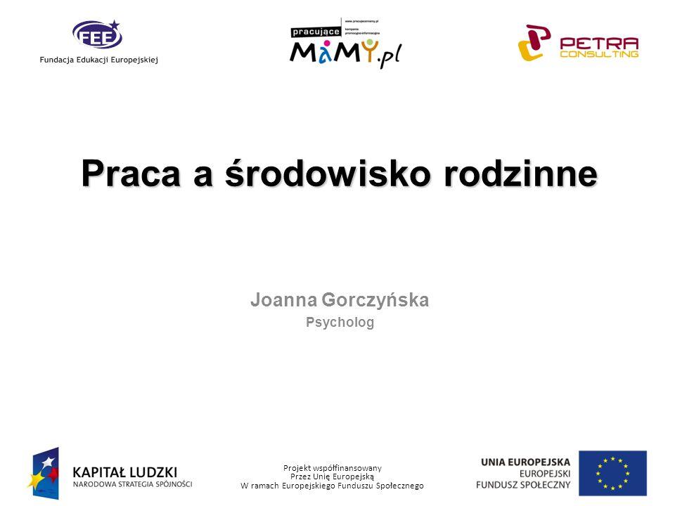 Projekt współfinansowany Przez Unię Europejską W ramach Europejskiego Funduszu Społecznego Joanna Gorczyńska Psycholog Praca a środowisko rodzinne