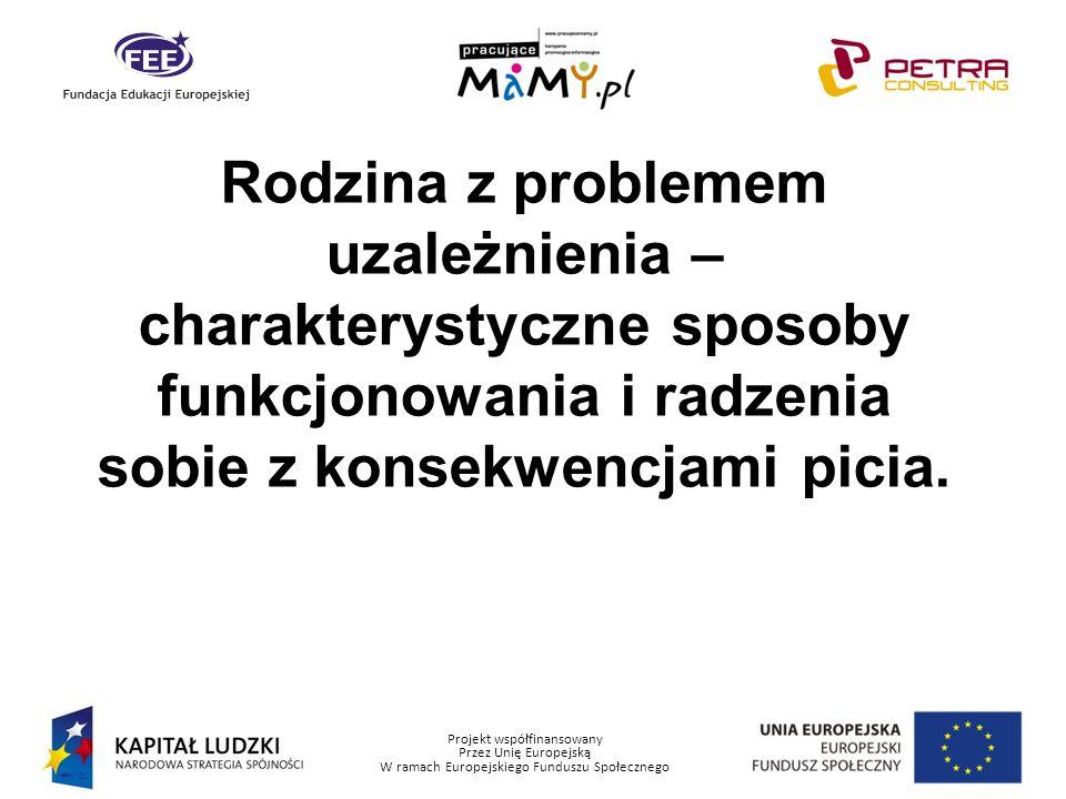 Projekt współfinansowany Przez Unię Europejską W ramach Europejskiego Funduszu Społecznego Rodzina z problemem uzależnienia – charakterystyczne sposob