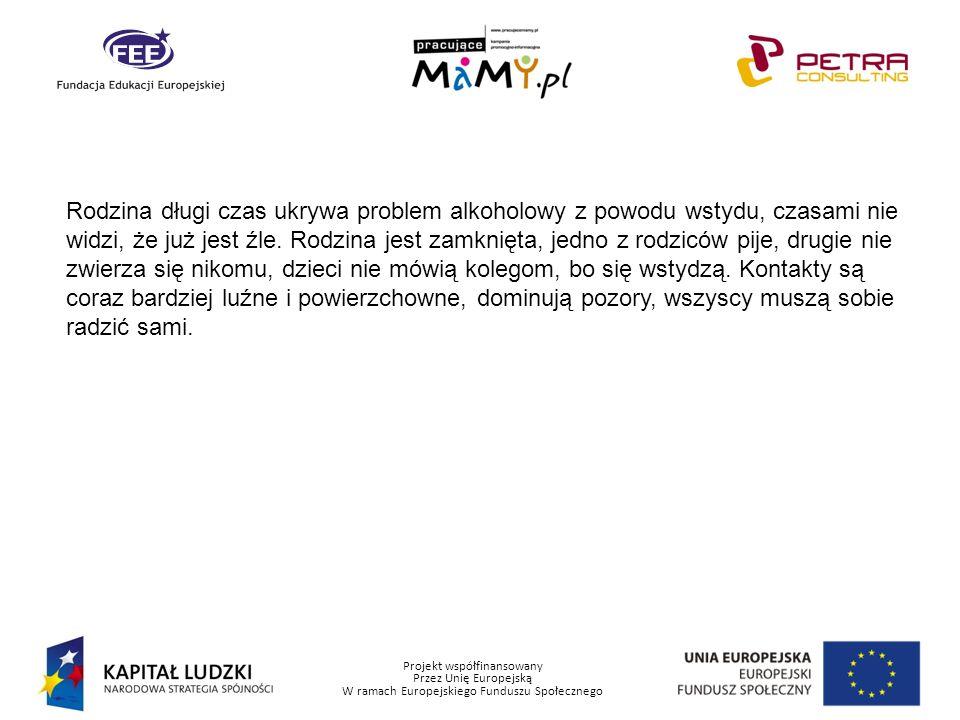 Projekt współfinansowany Przez Unię Europejską W ramach Europejskiego Funduszu Społecznego Rodzina długi czas ukrywa problem alkoholowy z powodu wstyd