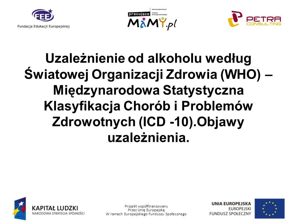 Projekt współfinansowany Przez Unię Europejską W ramach Europejskiego Funduszu Społecznego Uzależnienie od alkoholu według Światowej Organizacji Zdrow