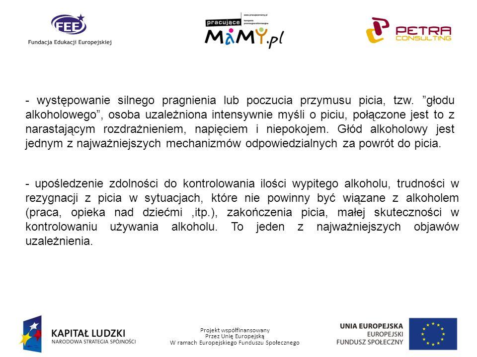 Projekt współfinansowany Przez Unię Europejską W ramach Europejskiego Funduszu Społecznego - występowanie drżenie mięśni, nudności, wymioty, biegunki, bezsenność, nadciśnienie tętnicze, rozszerzenie źrenic, wysuszenie śluzówek, wzmożona potliwość, niepokój, drażliwość, lęki, czasami omamy wzrokowe, słuchowe, padaczka alkoholowa – w sytuacji odstawienia alkoholu i zmniejszania się jego poziomu we krwi.
