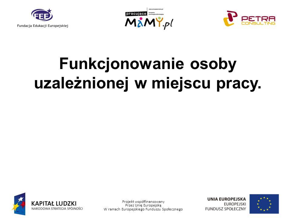 Projekt współfinansowany Przez Unię Europejską W ramach Europejskiego Funduszu Społecznego Funkcjonowanie osoby uzależnionej w miejscu pracy.