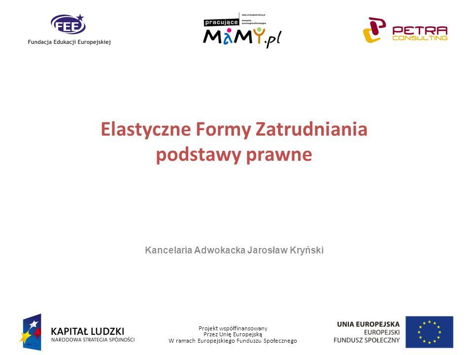 Projekt współfinansowany Przez Unię Europejską W ramach Europejskiego Funduszu Społecznego Elastyczne Formy Zatrudniania podstawy prawne Kancelaria Ad