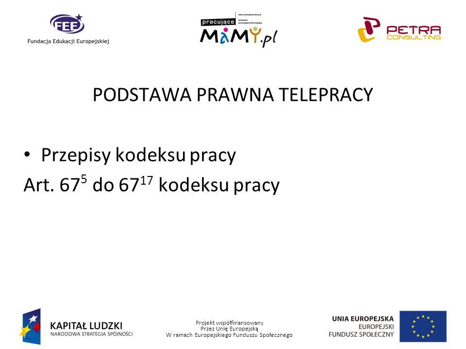 Projekt współfinansowany Przez Unię Europejską W ramach Europejskiego Funduszu Społecznego PODSTAWA PRAWNA TELEPRACY Przepisy kodeksu pracy Art. 67 5