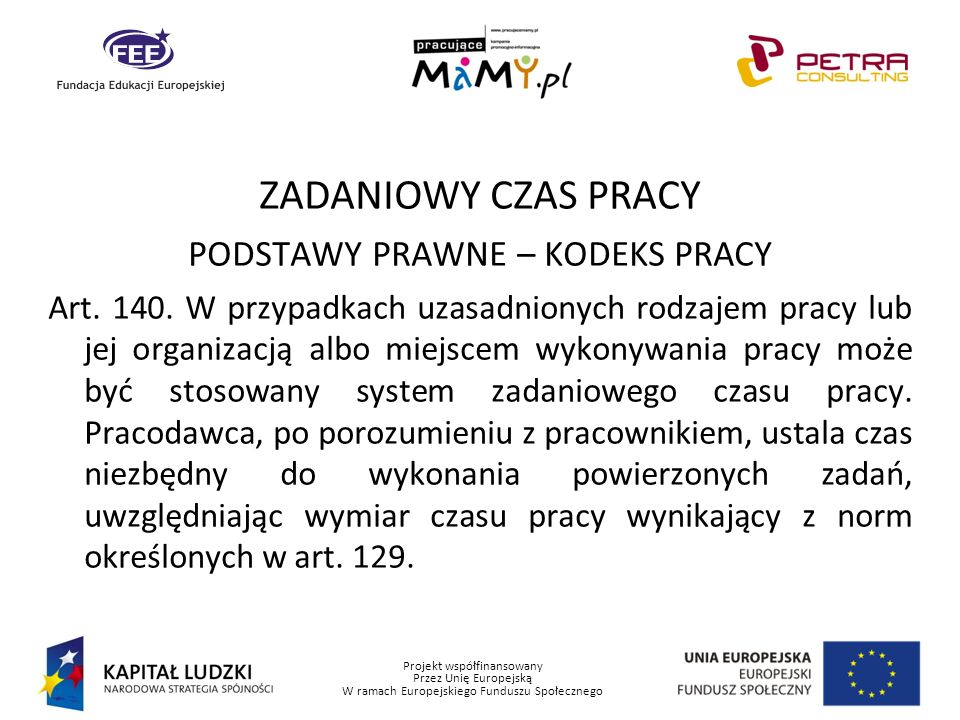 Projekt współfinansowany Przez Unię Europejską W ramach Europejskiego Funduszu Społecznego ZADANIOWY CZAS PRACY PODSTAWY PRAWNE – KODEKS PRACY Art. 14