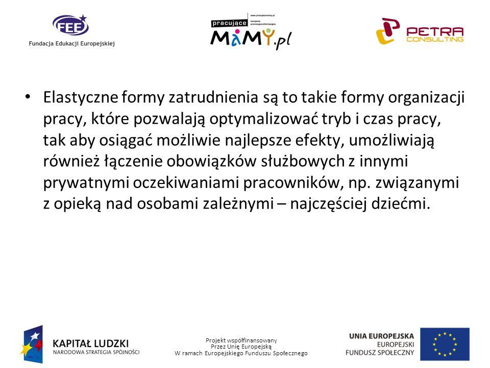 Projekt współfinansowany Przez Unię Europejską W ramach Europejskiego Funduszu Społecznego Elastyczne formy zatrudnienia są to takie formy organizacji