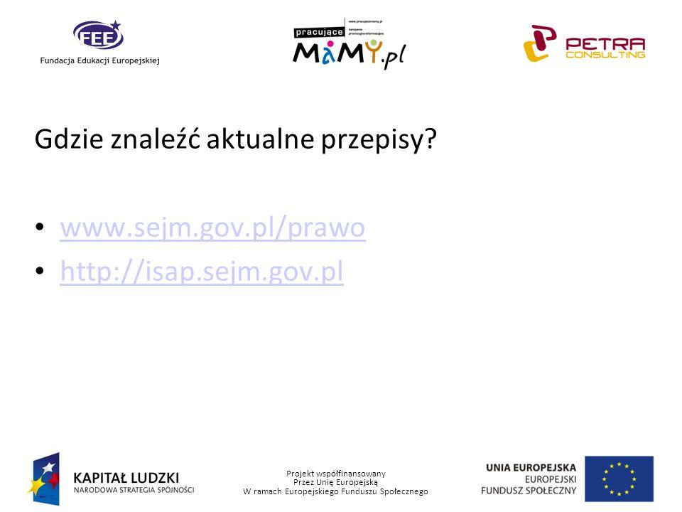 Projekt współfinansowany Przez Unię Europejską W ramach Europejskiego Funduszu Społecznego Gdzie znaleźć aktualne przepisy? www.sejm.gov.pl/prawo http