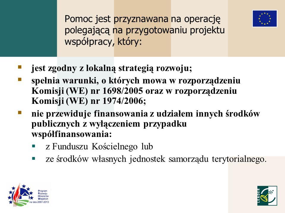 Pomoc jest przyznawana na operację polegającą na przygotowaniu projektu współpracy, który: jest zgodny z lokalną strategią rozwoju; spełnia warunki, o których mowa w rozporządzeniu Komisji (WE) nr 1698/2005 oraz w rozporządzeniu Komisji (WE) nr 1974/2006; nie przewiduje finansowania z udziałem innych środków publicznych z wyłączeniem przypadku współfinansowania: z Funduszu Kościelnego lub ze środków własnych jednostek samorządu terytorialnego.