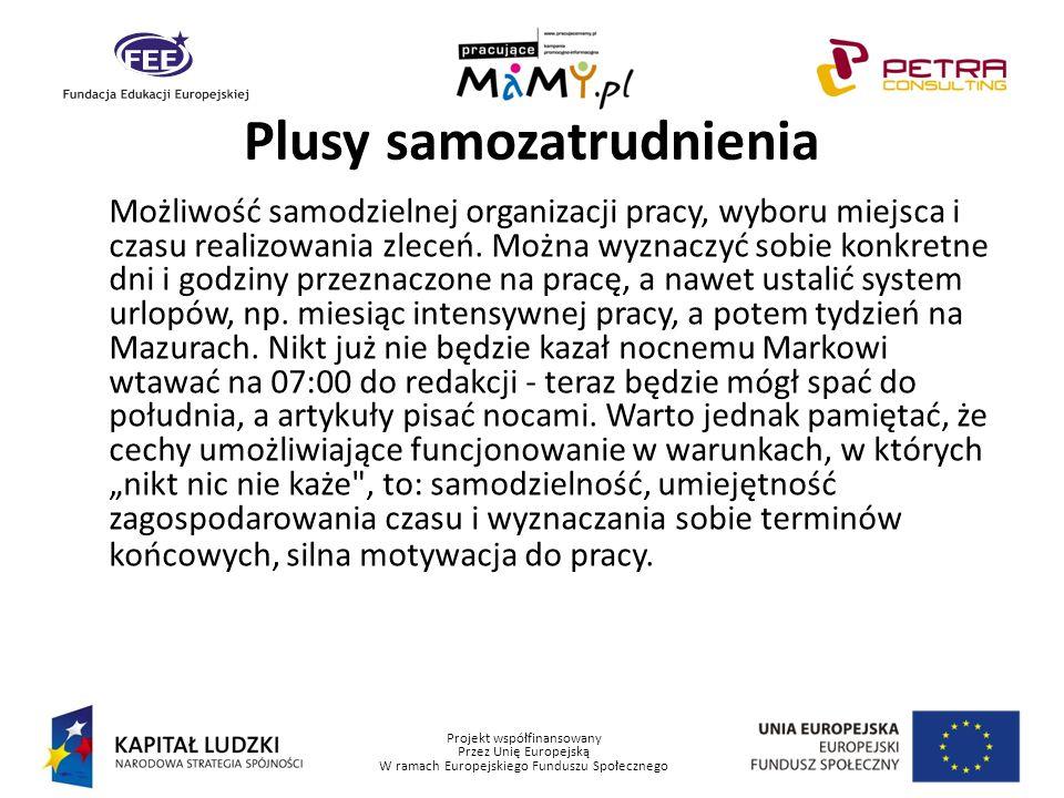 Projekt współfinansowany Przez Unię Europejską W ramach Europejskiego Funduszu Społecznego Plusy samozatrudnienia Możliwość samodzielnej organizacji p
