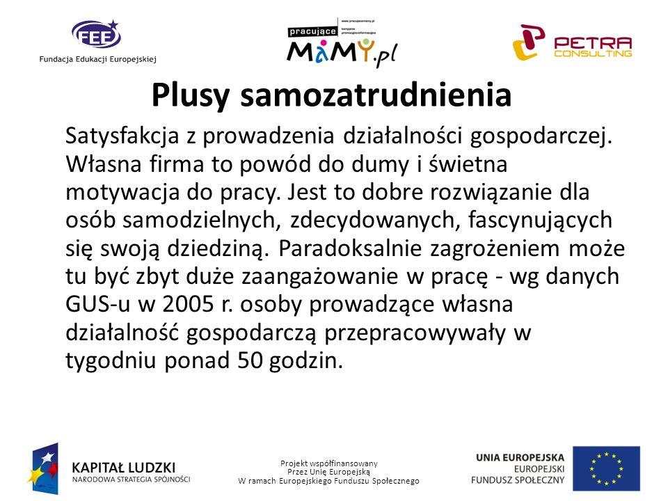 Projekt współfinansowany Przez Unię Europejską W ramach Europejskiego Funduszu Społecznego Plusy samozatrudnienia Satysfakcja z prowadzenia działalnoś