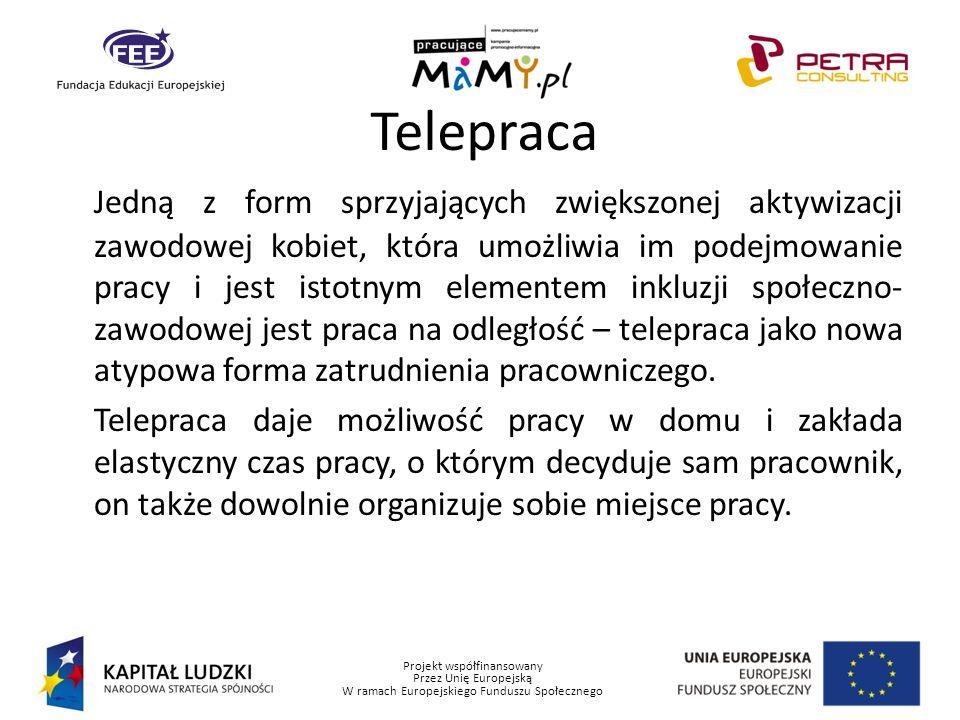 Projekt współfinansowany Przez Unię Europejską W ramach Europejskiego Funduszu Społecznego Telepraca Jedną z form sprzyjających zwiększonej aktywizacj