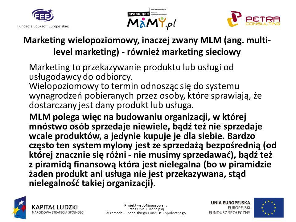 Projekt współfinansowany Przez Unię Europejską W ramach Europejskiego Funduszu Społecznego Marketing wielopoziomowy, inaczej zwany MLM (ang. multi- le