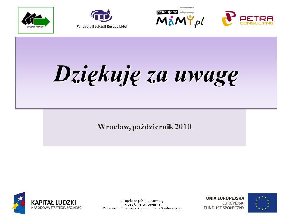 Projekt współfinansowany Przez Unię Europejską W ramach Europejskiego Funduszu Społecznego Wrocław, październik 2010 Dziękuję za uwagę