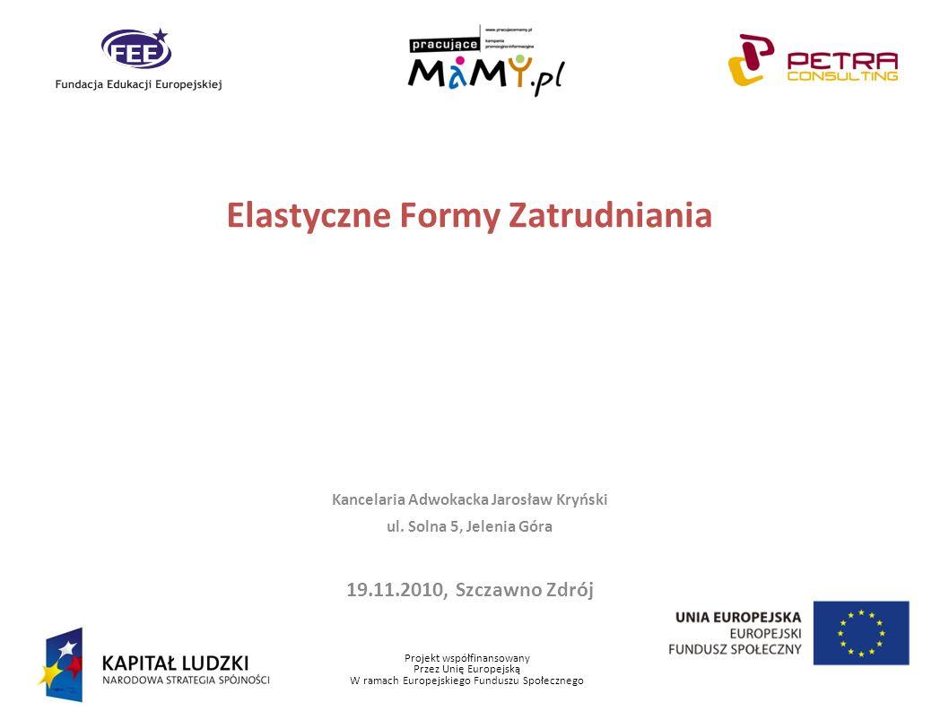 Projekt współfinansowany Przez Unię Europejską W ramach Europejskiego Funduszu Społecznego Elastyczne Formy Zatrudniania Kancelaria Adwokacka Jarosław