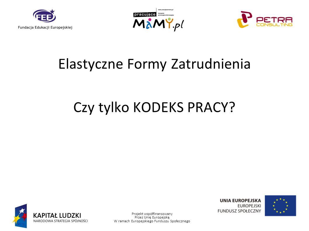 Projekt współfinansowany Przez Unię Europejską W ramach Europejskiego Funduszu Społecznego Elastyczne Formy Zatrudnienia Czy tylko KODEKS PRACY?