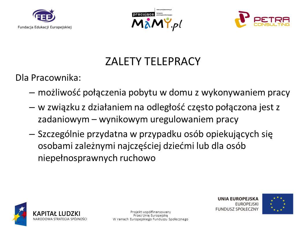 Projekt współfinansowany Przez Unię Europejską W ramach Europejskiego Funduszu Społecznego ZALETY TELEPRACY Dla Pracownika: – możliwość połączenia pob
