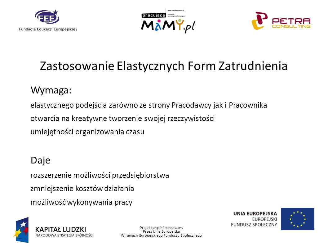 Projekt współfinansowany Przez Unię Europejską W ramach Europejskiego Funduszu Społecznego Zastosowanie Elastycznych Form Zatrudnienia Wymaga: elastyc