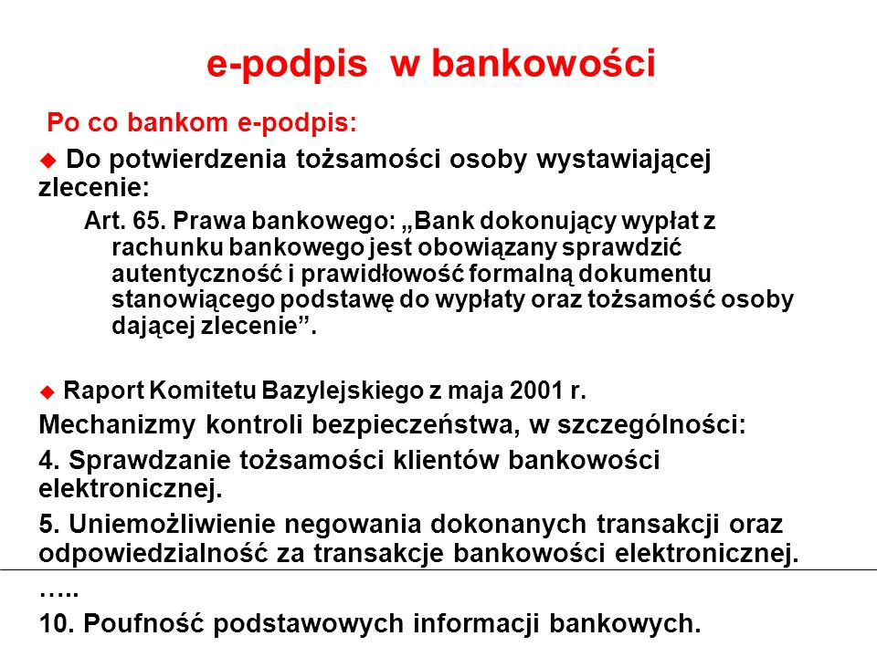 e-podpis w bankowości Po co bankom e-podpis: Do potwierdzenia tożsamości osoby wystawiającej zlecenie: Art. 65. Prawa bankowego: Bank dokonujący wypła