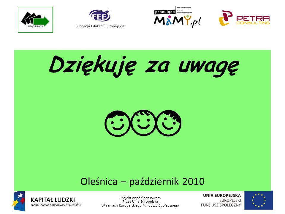 Projekt współfinansowany Przez Unię Europejską W ramach Europejskiego Funduszu Społecznego Dziękuję za uwagę Oleśnica – październik 2010