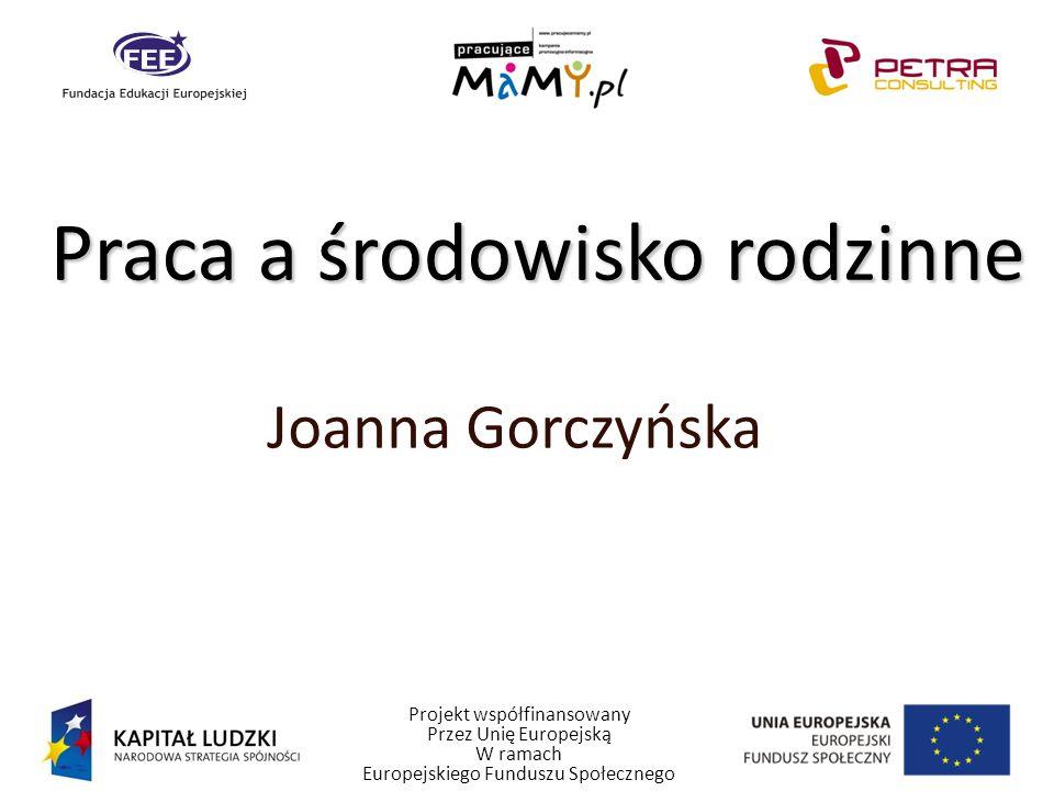 Projekt współfinansowany Przez Unię Europejską W ramach Europejskiego Funduszu Społecznego Praca a środowisko rodzinne Joanna Gorczyńska