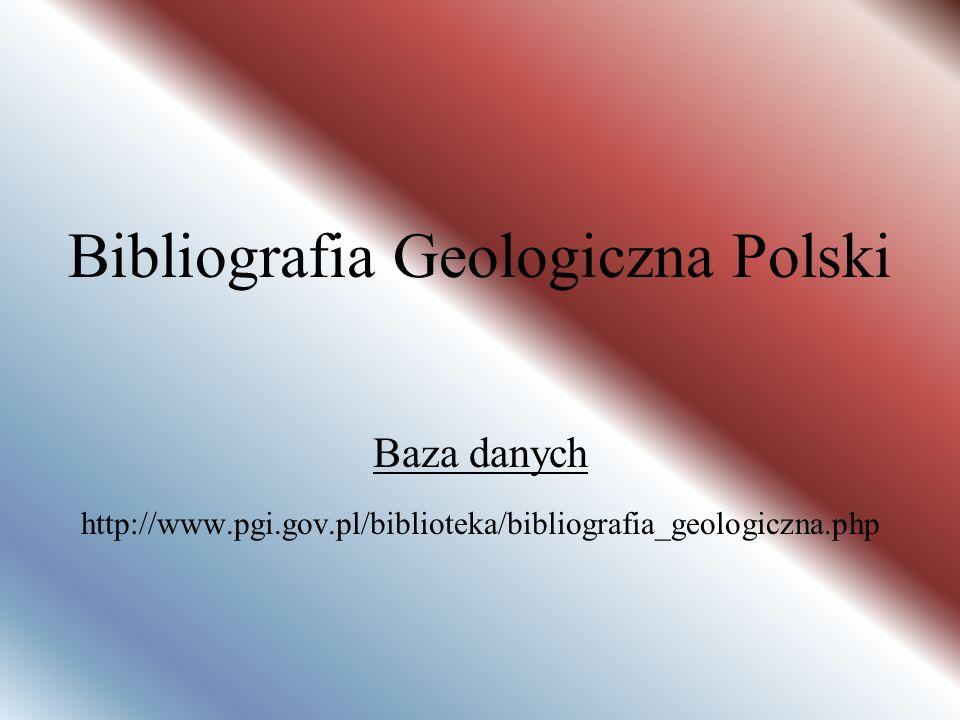 Bibliografia Geologiczna Polski Baza danych http://www.pgi.gov.pl/biblioteka/bibliografia_geologiczna.php